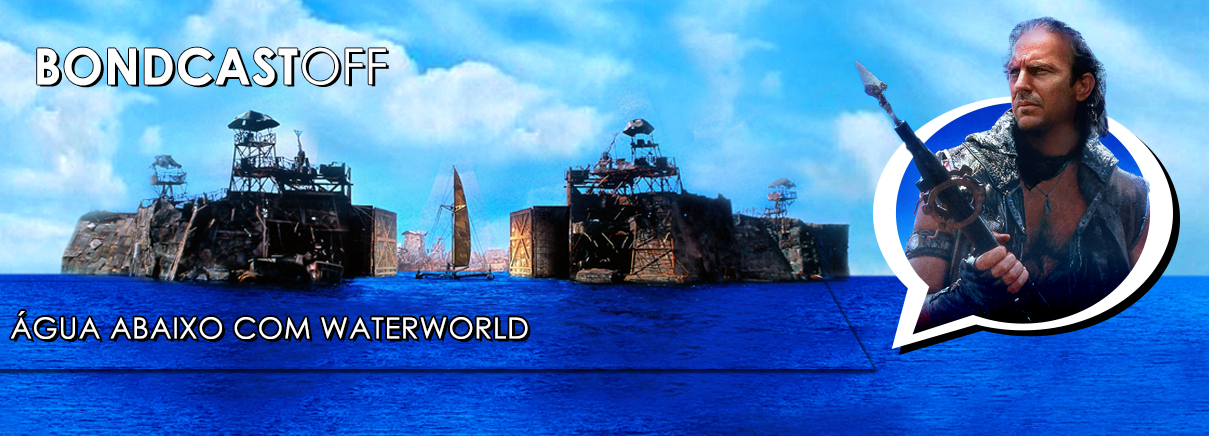 BondcastOFF 0011 – Água abaixo com Waterworld