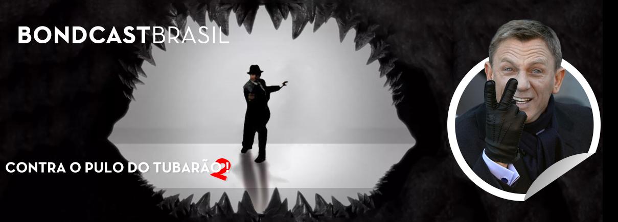 Bondcast Brasil 0054 – 007 contra o Pulo do Tubarão 2!