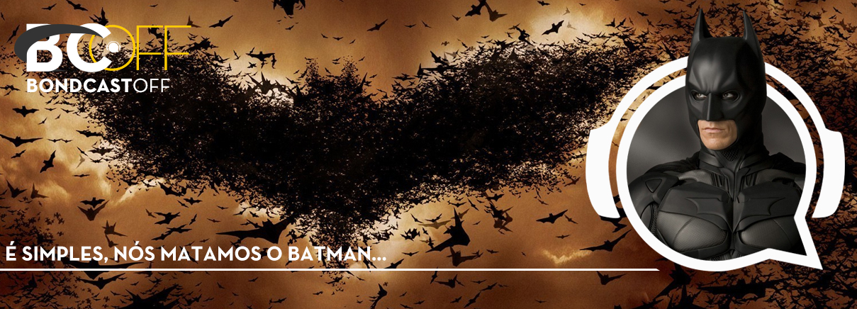 BondcastOFF 0039 – É simples, nós matamos o Batman